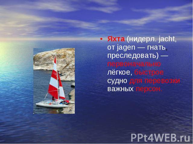 Яхта (нидерл. jacht, от jagen — гнать, преследовать) — первоначально лёгкое, быстрое судно для перевозки важных персон.