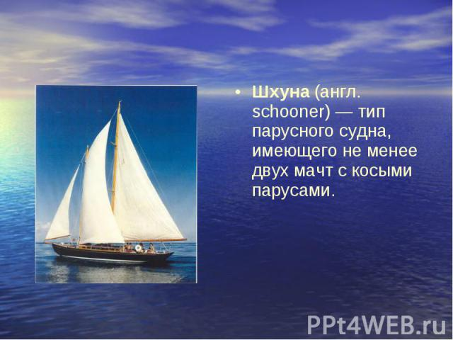 Шхуна (англ. schooner) — тип парусного судна, имеющего не менее двух мачт с косыми парусами.