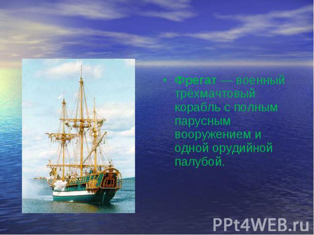 Фрегат — военный трёхмачтовый корабль с полным парусным вооружением и одной орудийной палубой.