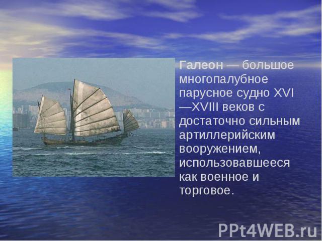 Галеон — большое многопалубное парусное судно XVI—XVIII веков с достаточно сильным артиллерийским вооружением, использовавшееся как военное и торговое.