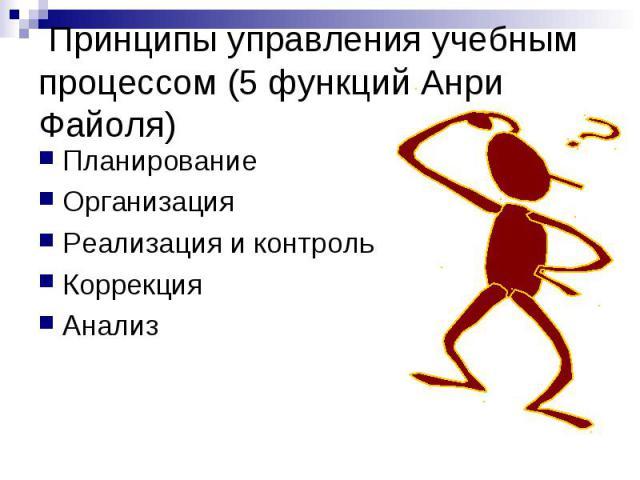 Принципы управления учебным процессом (5 функций Анри Файоля) Планирование Организация Реализация и контроль Коррекция Анализ