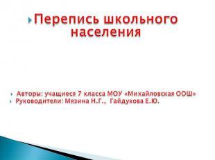 Перепись школьного населения Авторы: учащиеся 7 класса МОУ «Михайловская ООШ» Ру