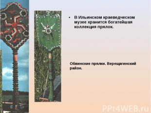 В Ильинском краеведческом музее хранится богатейшая коллекция прялок. Обвинские
