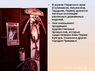 В музеях Пермского края (Соликамске, Ильинском, Чердыни, Перми) хранятся богатые