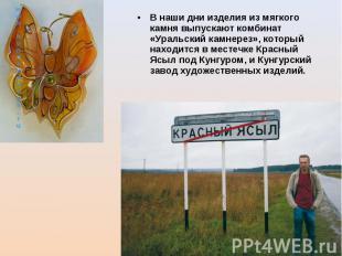 В наши дни изделия из мягкого камня выпускают комбинат «Уральский камнерез», кот