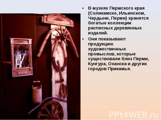 В музеях Пермского края (Соликамске, Ильинском, Чердыни, Перми) хранятся богатые коллекции расписных деревянных изделий. Они показывают продукцию художественных промыслов, которые существовали близ Перми, Кунгура, Оханска и других городов Прикамья.