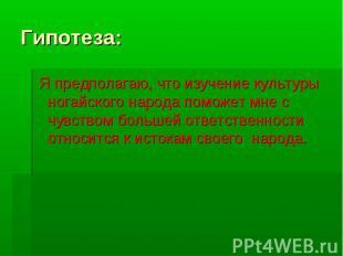Гипотеза: Я предполагаю, что изучение культуры ногайского народа поможет мне с ч