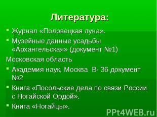 Литература:Журнал «Половецкая луна». Музейные данные усадьбы «Архангельская» (до