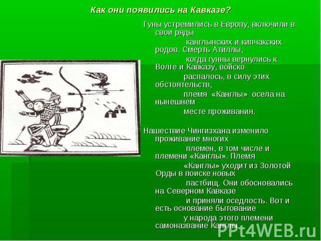 Как они появились на Кавказе? Гуны устремились в Европу, включили в свои ряды канглынских и кипчакских родов. Смерть Атиллы, когда гунны вернулись к Волге и Кавказу, войско распалось, в силу этих обстоятельств, племя «Канглы» осела на нынешнем месте…