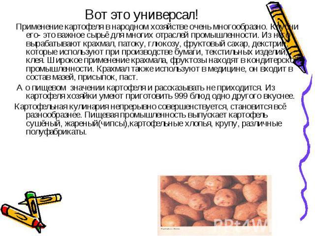 Вот это универсал! Применение картофеля в народном хозяйстве очень многообразно. Клубни его- это важное сырьё для многих отраслей промышленности. Из него вырабатывают крахмал, патоку, глюкозу, фруктовый сахар, декстрин, которые используют при произв…