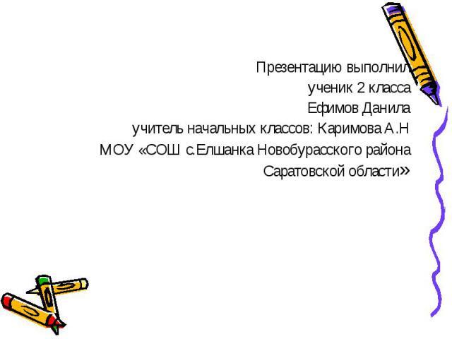 Презентацию выполнил ученик 2 класса Ефимов Данила учитель начальных классов: Каримова А.Н МОУ «СОШ с.Елшанка Новобурасского района Саратовской области»