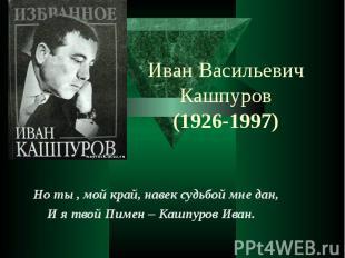 Иван Васильевич Кашпуров (1926-1997) Но ты , мой край, навек судьбой мне дан, И