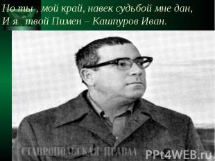 Но ты , мой край, навек судьбой мне дан, И я твой Пимен – Кашпуров Иван.