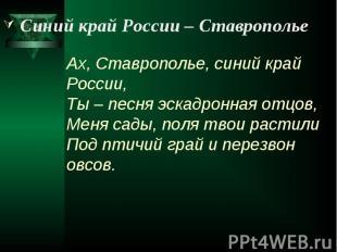 Синий край России – Ставрополье Ах, Ставрополье, синий край России, Ты – песня э
