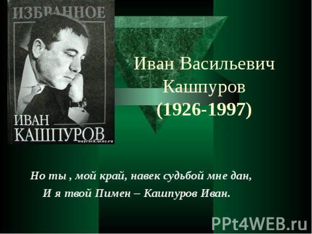 Иван Васильевич Кашпуров (1926-1997) Но ты , мой край, навек судьбой мне дан, И я твой Пимен – Кашпуров Иван.