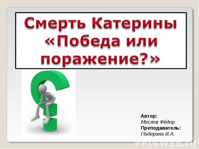 Смерть Катерины «Победа или поражение?» Автор: Маслов Фёдор Преподаватель: Падерина И.А.