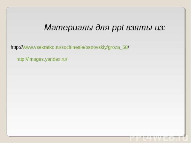 Материалы для ppt взяты из: http://www.vsekratko.ru/sochinenie/ostrovskiy/groza_58/ http://images.yandex.ru/