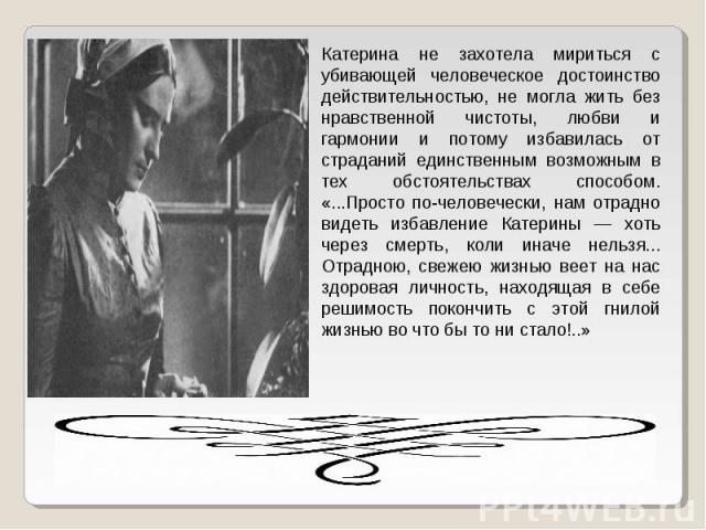Катерина не захотела мириться с убивающей человеческое достоинство действительностью, не могла жить без нравственной чистоты, любви и гармонии и потому избавилась от страданий единственным возможным в тех обстоятельствах способом. «...Просто по-чело…