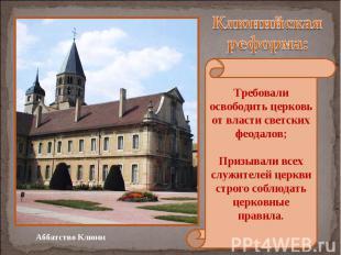 Клюнийская реформа: Требовали освободить церковь от власти светских феодалов; Пр