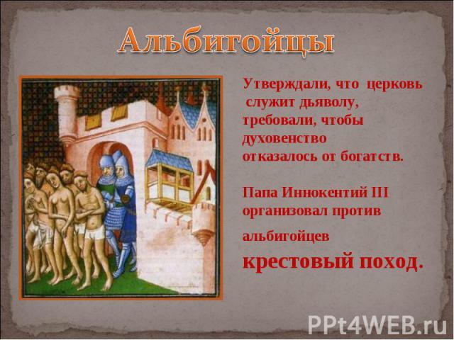 Альбигойцы Утверждали, что церковь служит дьяволу, требовали, чтобы духовенство отказалось от богатств. Папа Иннокентий III организовал против альбигойцев крестовый поход.