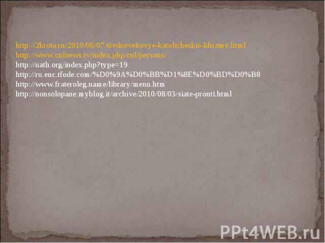 http://2krota.ru/2010/08/07/srednevekovye-katolicheskie-khramy.html http://www.cnlnews.tv/index.php/cnl/persons/ http://uath.org/index.php?type=19 http://ru.enc.tfode.com/%D0%9A%D0%BB%D1%8E%D0%BD%D0%B8 http://www.frateroleg.name/library/menn.htm htt…