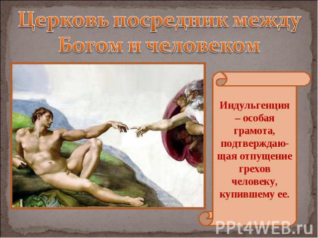 Церковь посредник между Богом и человеком Индульгенция – особая грамота, подтверждаю-щая отпущение грехов человеку, купившему ее.