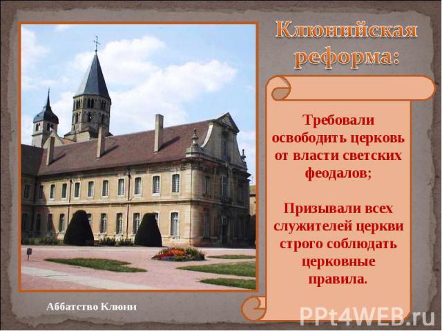 Клюнийская реформа: Требовали освободить церковь от власти светских феодалов; Призывали всех служителей церкви строго соблюдать церковные правила.