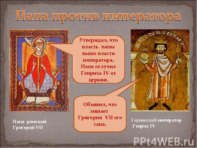 Папа против императора Утверждал, что власть папы выше власти императора. Папа отлучил Генриха IV от церкви. Объявил, что лишает Григория VII его сана.