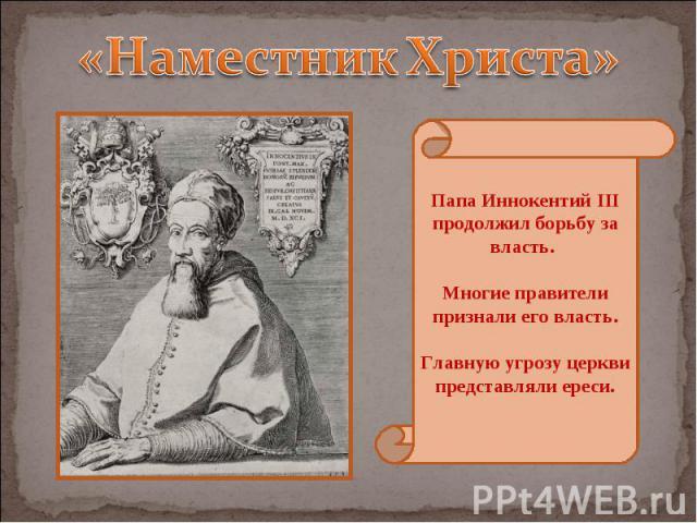 «Наместник Христа» Папа Иннокентий III продолжил борьбу за власть. Многие правители признали его власть. Главную угрозу церкви представляли ереси.