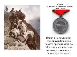 Медаль За покорение Западного Кавказа 1859—1864Война же с адыгскими племенами За