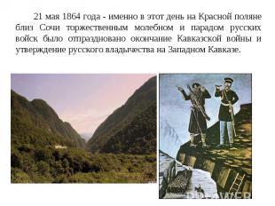 21 мая 1864 года - именно в этот день на Красной поляне близ Сочи торжественным