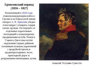 Ермоловский период (1816 – 1827) Назначенный в 1816году главнокомандующим войск