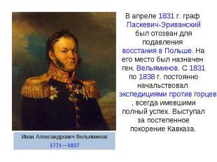 В апреле 1831г. граф Паскевич-Эриванский был отозван для подавления восстания в