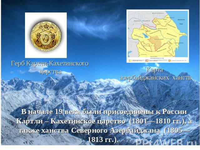 Герб Картли-Кахетинского царства Карта азербайджанских ханств В начале 19 века были присоединены к России Картли – Кахетинское царство (1801—1810гг.), а также ханства Северного Азербайджана (1805—1813гг.).