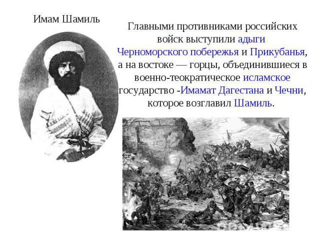 Главными противниками российских войск выступили адыги Черноморского побережья и Прикубанья, а на востоке— горцы, объединившиеся в военно-теократическое исламское государство -Имамат Дагестана и Чечни, которое возглавил Шамиль.