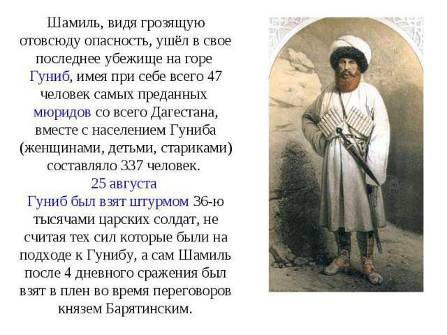 Шамиль, видя грозящую отовсюду опасность, ушёл в свое последнее убежище на горе Гуниб, имея при себе всего 47 человек самых преданных мюридов со всего Дагестана, вместе с населением Гуниба (женщинами, детьми, стариками) составляло 337 человек. 25 ав…