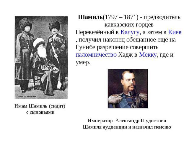 Шамиль(1797 – 1871) - предводитель кавказских горцев Перевезённый в Калугу, а затем в Киев, получил наконец обещанное ещё на Гунибе разрешение совершить паломничество Хадж в Мекку, где и умер. Имам Шамиль (сидит) с сыновьями Император Александр II у…