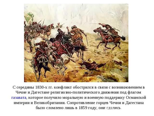 С середины 1830-х гг. конфликт обострился в связи с возникновением в Чечне и Дагестане религиозно-политического движения под флагом газавата, которое получило моральную и военную поддержку Османской империи и Великобритании. Сопротивление горцев Чеч…