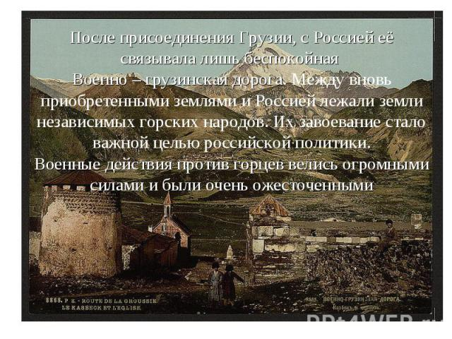 После присоединения Грузии, с Россией её связывала лишь беспокойная Военно – грузинская дорога. Между вновь приобретенными землями и Россией лежали земли независимых горских народов. Их завоевание стало важной целью российской политики. Военные дейс…