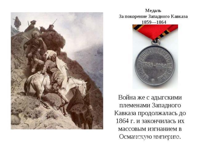 Медаль За покорение Западного Кавказа 1859—1864Война же с адыгскими племенами Западного Кавказа продолжалась до 1864г. и закончилась их массовым изгнанием в Османскую империю.