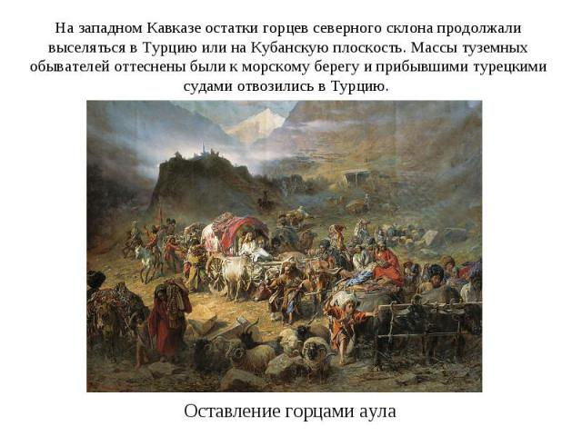 На западном Кавказе остатки горцев северного склона продолжали выселяться в Турцию или на Кубанскую плоскость. Массы туземных обывателей оттеснены были к морскому берегу и прибывшими турецкими судами отвозились в Турцию. Оставление горцами аула