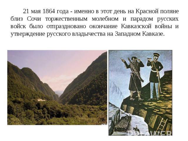 21 мая 1864 года - именно в этот день на Красной поляне близ Сочи торжественным молебном и парадом русских войск было отпраздновано окончание Кавказской войны и утверждение русского владычества на Западном Кавказе.