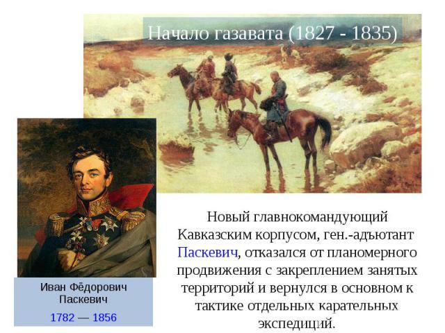 Новый главнокомандующий Кавказским корпусом, ген.-адъютант Паскевич, отказался от планомерного продвижения с закреплением занятых территорий и вернулся в основном к тактике отдельных карательных экспедиций.