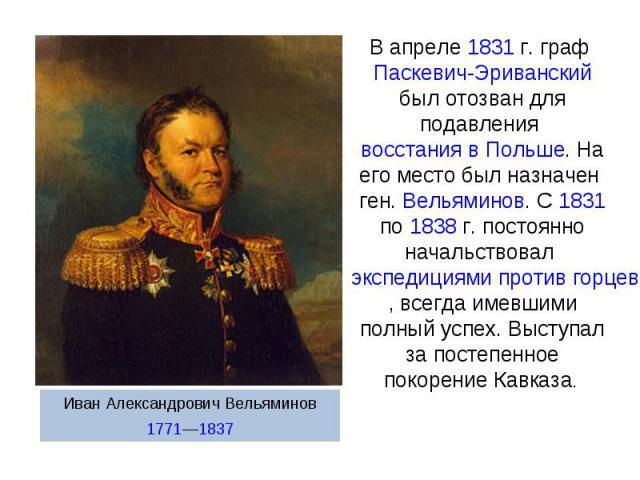 В апреле 1831г. граф Паскевич-Эриванский был отозван для подавления восстания в Польше. На его место был назначен ген. Вельяминов. С 1831 по 1838г. постоянно начальствовал экспедициями против горцев, всегда имевшими полный успех. Выступал за посте…