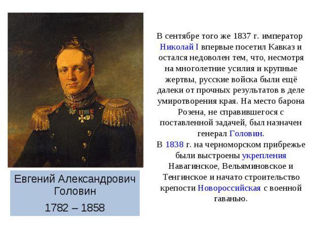 В сентябре того же 1837г. император Николай I впервые посетил Кавказ и остался недоволен тем, что, несмотря на многолетние усилия и крупные жертвы, русские войска были ещё далеки от прочных результатов в деле умиротворения края. На место барона Роз…
