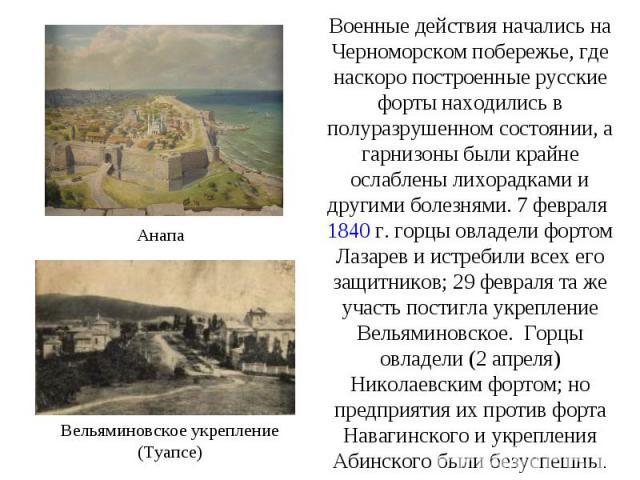 Военные действия начались на Черноморском побережье, где наскоро построенные русские форты находились в полуразрушенном состоянии, а гарнизоны были крайне ослаблены лихорадками и другими болезнями. 7 февраля 1840г. горцы овладели фортом Лазарев и и…