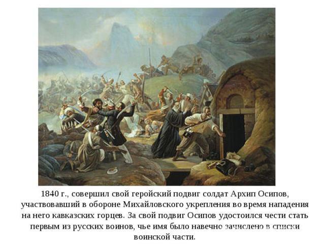 1840 г., совершил свой геройский подвиг солдат Архип Осипов, участвовавший в обороне Михайловского укрепления во время нападения на него кавказских горцев. За свой подвиг Осипов удостоился чести стать первым из русских воинов, чье имя было навечно з…