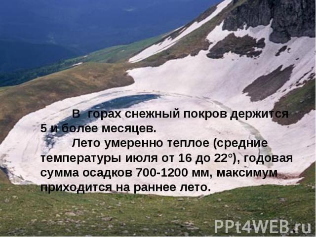 В горах снежный покров держится 5 и более месяцев. Лето умеренно теплое (средние температуры июля от 16 до 22°), годовая сумма осадков 700-1200 мм, максимум приходится на раннее лето.