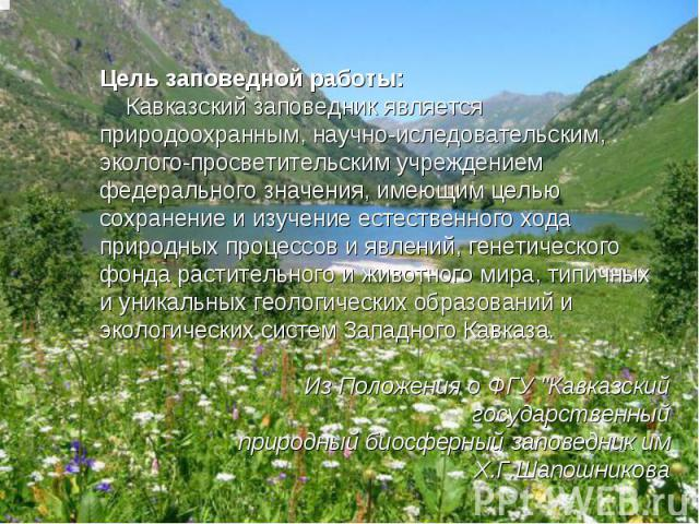 Цель заповедной работы:  Кавказский заповедник является природоохранным, научно-иследовательским, эколого-просветительским учреждением федерального значения, имеющим целью сохранение и изучение естественного хода природных процессов и явлений, ге…