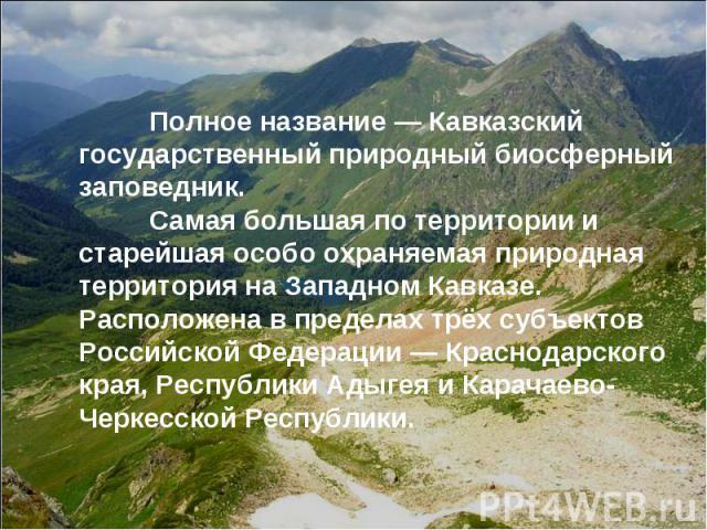 Полное название— Кавказский государственный природный биосферный заповедник. Самая большая по территории и старейшая особо охраняемая природная территория на Западном Кавказе. Расположена в пределах трёх субъектов Российской Федерации—Краснодарск…